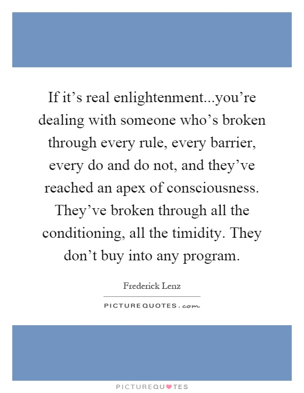 If it's real enlightenment...you're dealing with someone who's broken through every rule, every barrier, every do and do not, and they've reached an apex of consciousness. They've broken through all the conditioning, all the timidity. They don't buy into any program Picture Quote #1