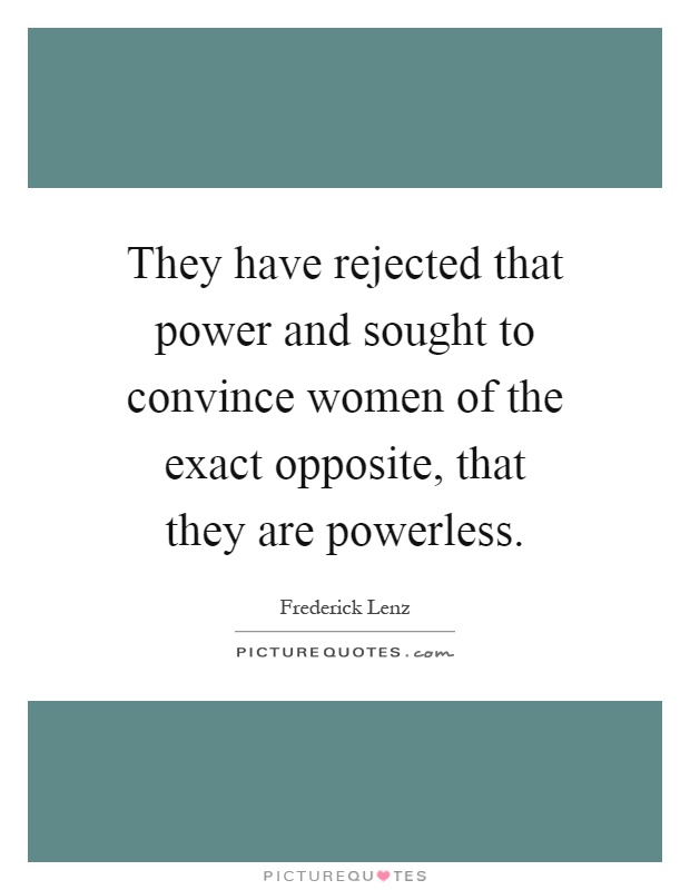 They have rejected that power and sought to convince women of the exact opposite, that they are powerless Picture Quote #1