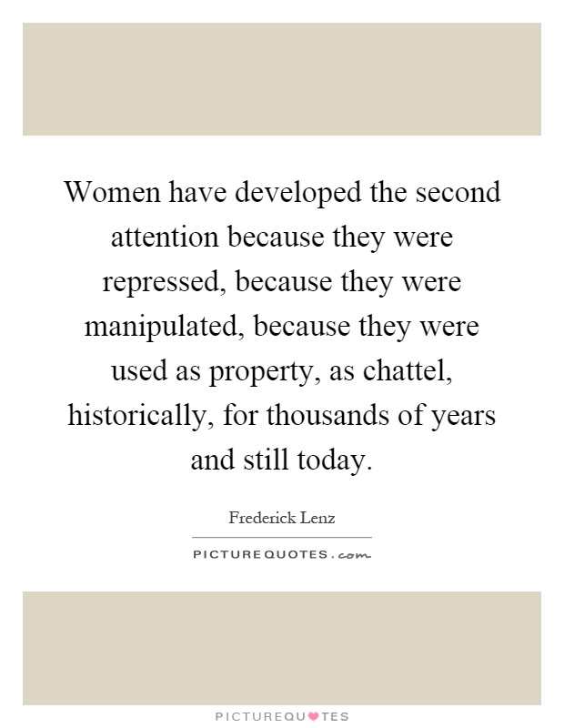 Women have developed the second attention because they were repressed, because they were manipulated, because they were used as property, as chattel, historically, for thousands of years and still today Picture Quote #1