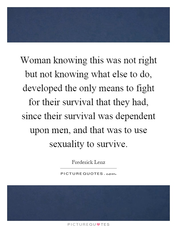 Woman knowing this was not right but not knowing what else to do, developed the only means to fight for their survival that they had, since their survival was dependent upon men, and that was to use sexuality to survive Picture Quote #1