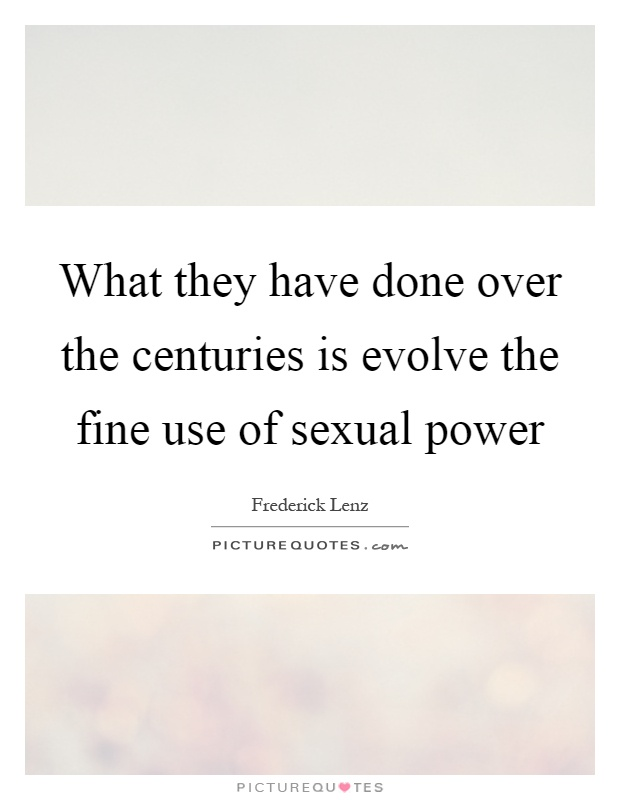 What they have done over the centuries is evolve the fine use of sexual power Picture Quote #1