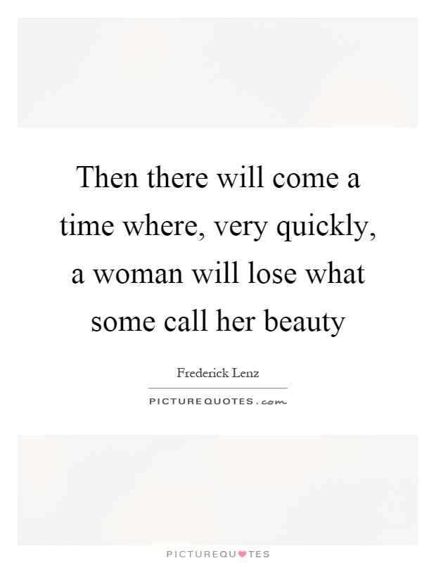 Then there will come a time where, very quickly, a woman will lose what some call her beauty Picture Quote #1