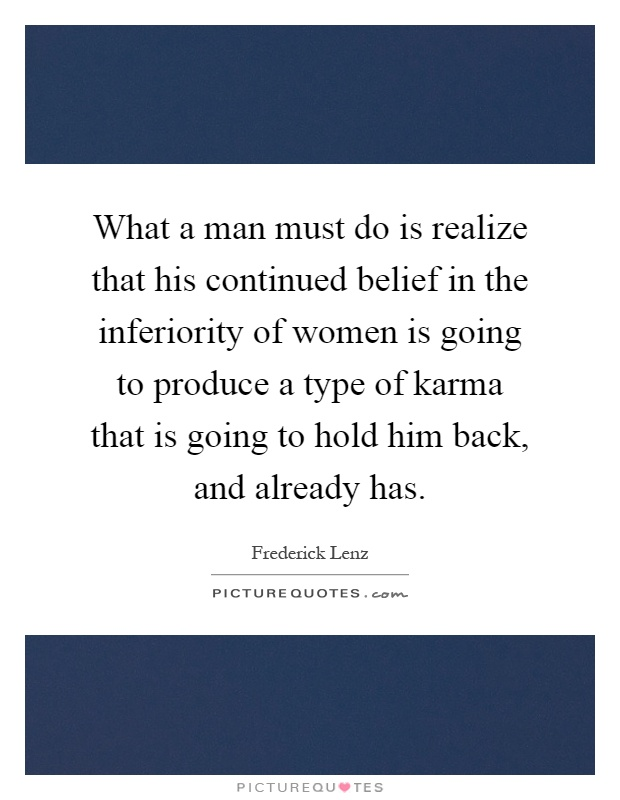 What a man must do is realize that his continued belief in the inferiority of women is going to produce a type of karma that is going to hold him back, and already has Picture Quote #1