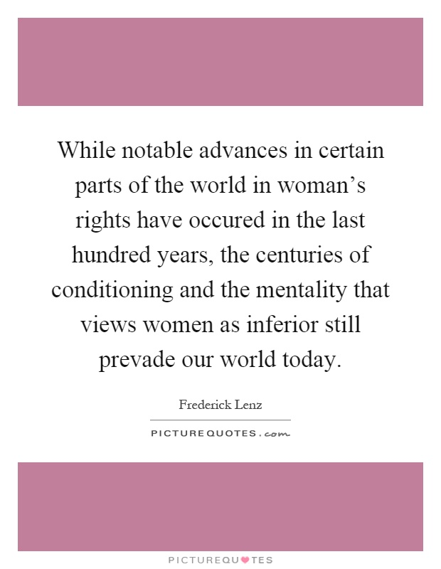 While notable advances in certain parts of the world in woman's rights have occured in the last hundred years, the centuries of conditioning and the mentality that views women as inferior still prevade our world today Picture Quote #1