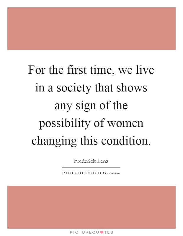 For the first time, we live in a society that shows any sign of the possibility of women changing this condition Picture Quote #1