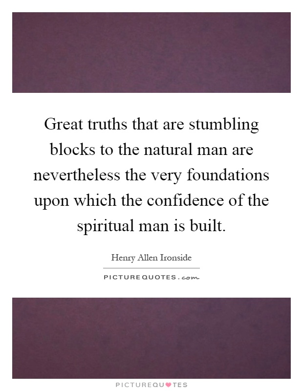 Great truths that are stumbling blocks to the natural man are nevertheless the very foundations upon which the confidence of the spiritual man is built Picture Quote #1