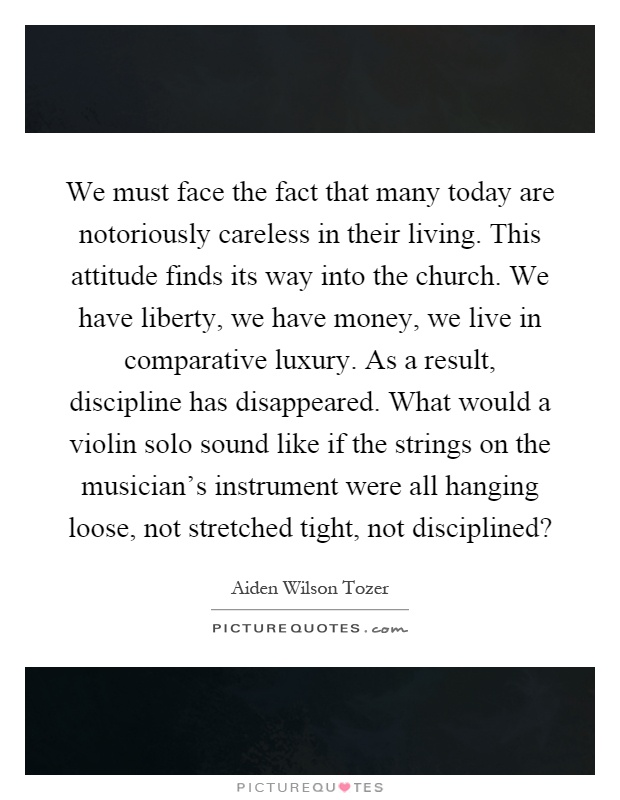 We must face the fact that many today are notoriously careless in their living. This attitude finds its way into the church. We have liberty, we have money, we live in comparative luxury. As a result, discipline has disappeared. What would a violin solo sound like if the strings on the musician's instrument were all hanging loose, not stretched tight, not disciplined? Picture Quote #1