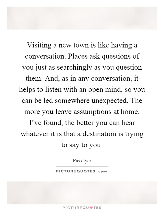 Visiting a new town is like having a conversation. Places ask questions of you just as searchingly as you question them. And, as in any conversation, it helps to listen with an open mind, so you can be led somewhere unexpected. The more you leave assumptions at home, I've found, the better you can hear whatever it is that a destination is trying to say to you Picture Quote #1