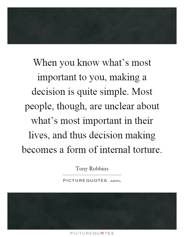 When you know what's most important to you, making a decision is quite simple. Most people, though, are unclear about what's most important in their lives, and thus decision making becomes a form of internal torture Picture Quote #1