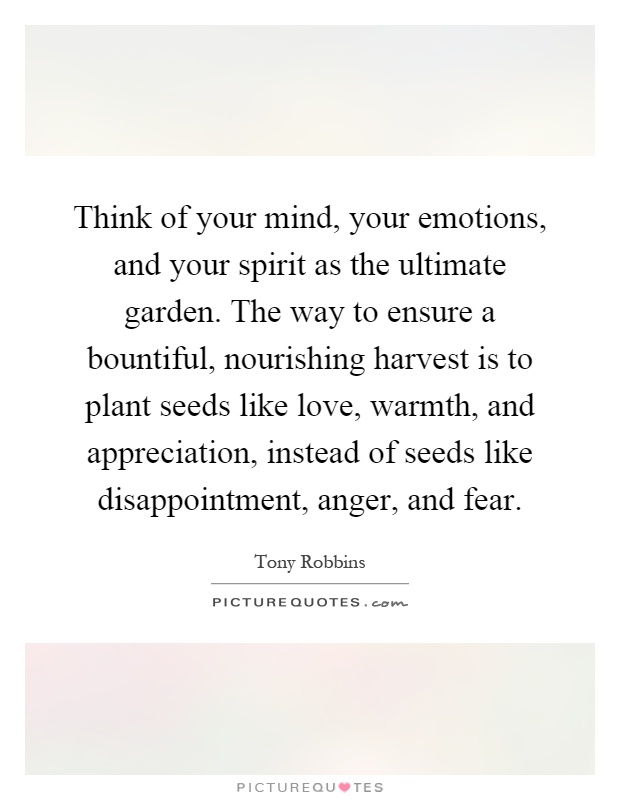 Think of your mind, your emotions, and your spirit as the ultimate garden. The way to ensure a bountiful, nourishing harvest is to plant seeds like love, warmth, and appreciation, instead of seeds like disappointment, anger, and fear Picture Quote #1