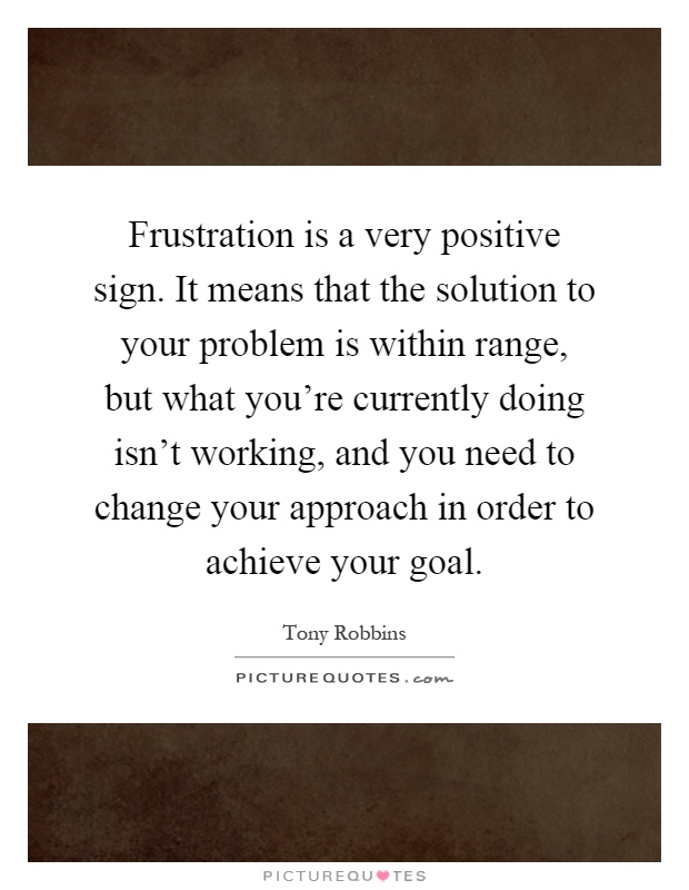 Frustration is a very positive sign. It means that the solution to your problem is within range, but what you're currently doing isn't working, and you need to change your approach in order to achieve your goal Picture Quote #1