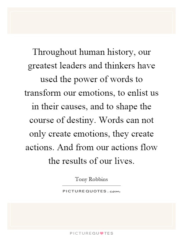 Throughout human history, our greatest leaders and thinkers have used the power of words to transform our emotions, to enlist us in their causes, and to shape the course of destiny. Words can not only create emotions, they create actions. And from our actions flow the results of our lives Picture Quote #1
