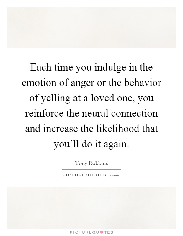 Each time you indulge in the emotion of anger or the behavior of yelling at a loved one, you reinforce the neural connection and increase the likelihood that you'll do it again Picture Quote #1