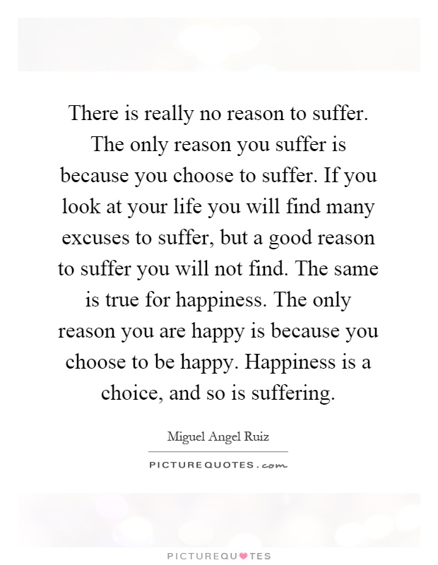 There is really no reason to suffer. The only reason you suffer is because you choose to suffer. If you look at your life you will find many excuses to suffer, but a good reason to suffer you will not find. The same is true for happiness. The only reason you are happy is because you choose to be happy. Happiness is a choice, and so is suffering Picture Quote #1
