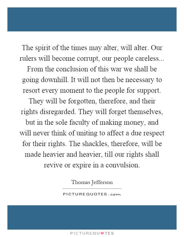 The spirit of the times may alter, will alter. Our rulers will become corrupt, our people careless... From the conclusion of this war we shall be going downhill. It will not then be necessary to resort every moment to the people for support. They will be forgotten, therefore, and their rights disregarded. They will forget themselves, but in the sole faculty of making money, and will never think of uniting to affect a due respect for their rights. The shackles, therefore, will be made heavier and heavier, till our rights shall revive or expire in a convulsion Picture Quote #1