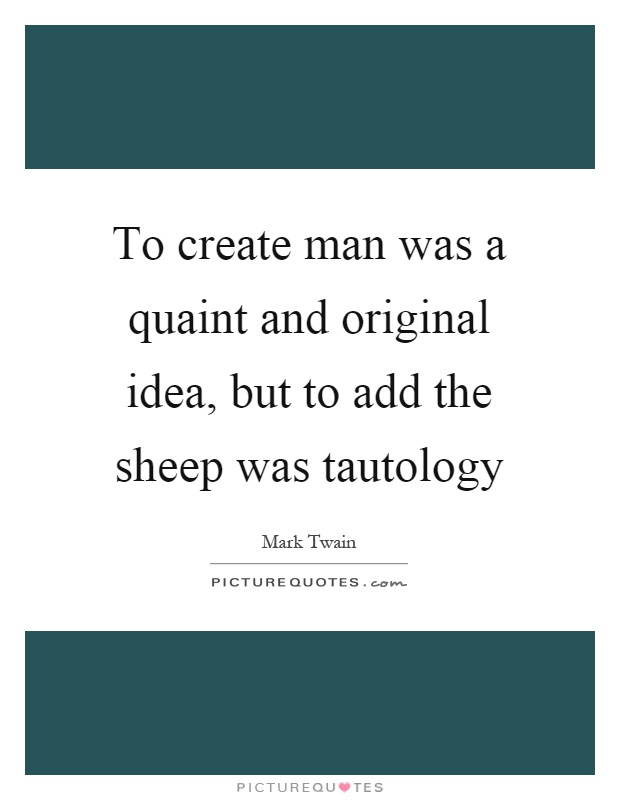To create man was a quaint and original idea, but to add the sheep was tautology Picture Quote #1