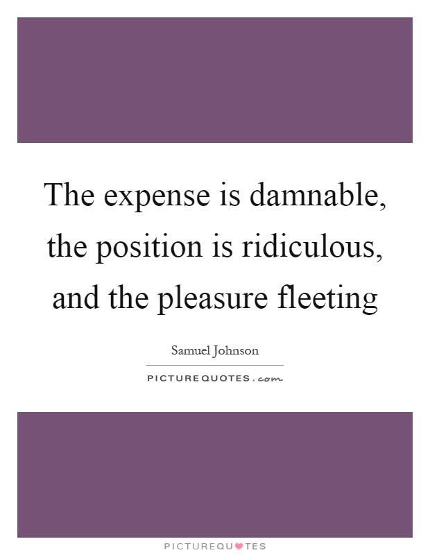 The expense is damnable, the position is ridiculous, and the pleasure fleeting Picture Quote #1