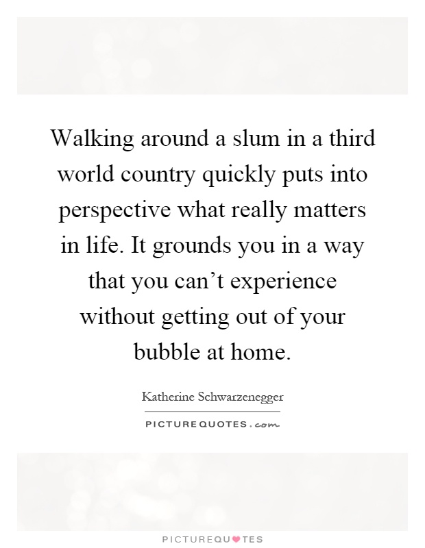 Walking around a slum in a third world country quickly puts into perspective what really matters in life. It grounds you in a way that you can't experience without getting out of your bubble at home Picture Quote #1