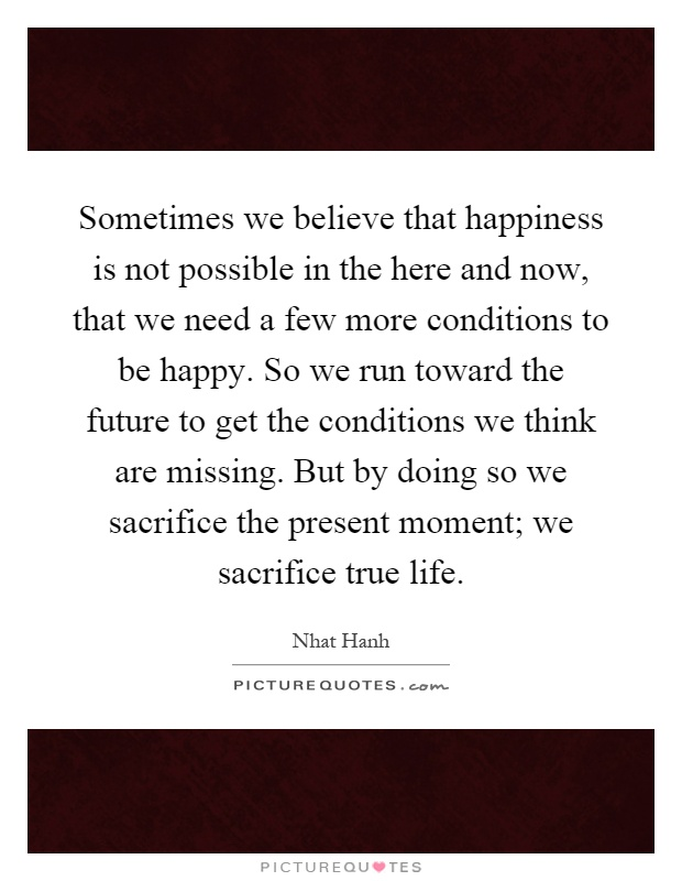 Sometimes we believe that happiness is not possible in the here and now, that we need a few more conditions to be happy. So we run toward the future to get the conditions we think are missing. But by doing so we sacrifice the present moment; we sacrifice true life Picture Quote #1