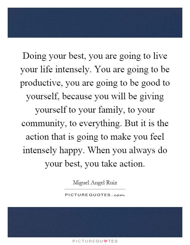 Doing your best, you are going to live your life intensely. You are going to be productive, you are going to be good to yourself, because you will be giving yourself to your family, to your community, to everything. But it is the action that is going to make you feel intensely happy. When you always do your best, you take action Picture Quote #1