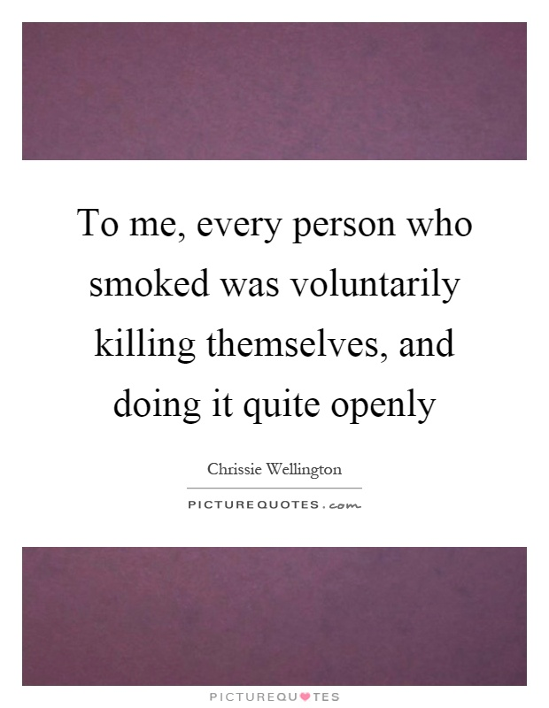 To me, every person who smoked was voluntarily killing themselves, and doing it quite openly Picture Quote #1