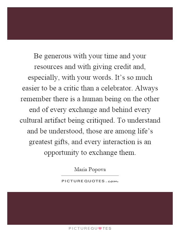 Be generous with your time and your resources and with giving credit and, especially, with your words. It's so much easier to be a critic than a celebrator. Always remember there is a human being on the other end of every exchange and behind every cultural artifact being critiqued. To understand and be understood, those are among life's greatest gifts, and every interaction is an opportunity to exchange them Picture Quote #1