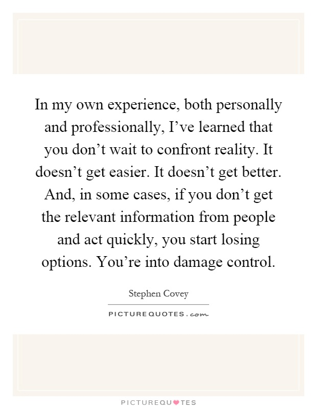 In my own experience, both personally and professionally, I've learned that you don't wait to confront reality. It doesn't get easier. It doesn't get better. And, in some cases, if you don't get the relevant information from people and act quickly, you start losing options. You're into damage control Picture Quote #1