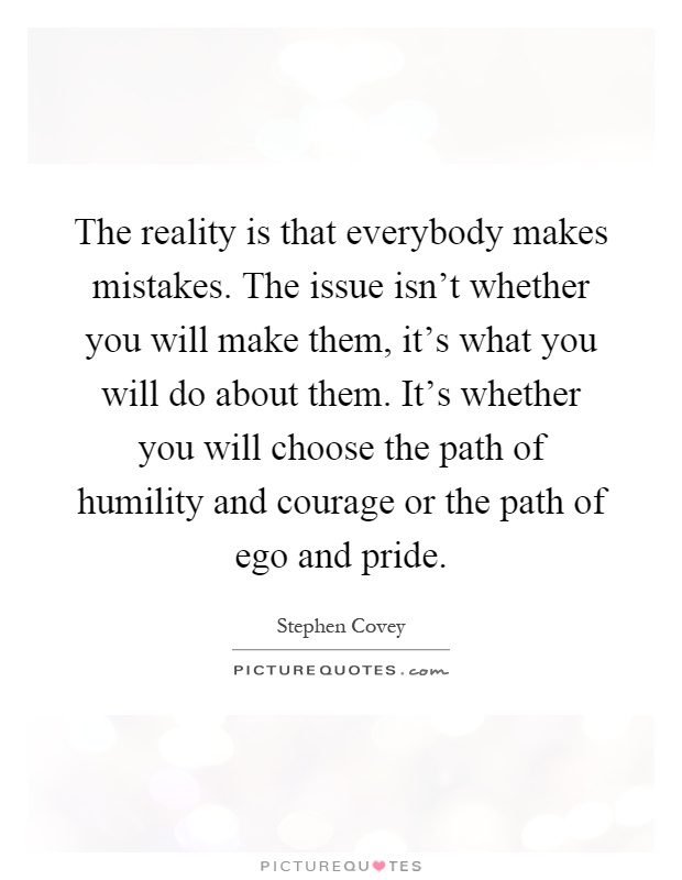 The reality is that everybody makes mistakes. The issue isn't whether you will make them, it's what you will do about them. It's whether you will choose the path of humility and courage or the path of ego and pride Picture Quote #1