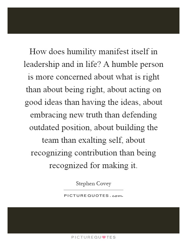 How does humility manifest itself in leadership and in life? A humble person is more concerned about what is right than about being right, about acting on good ideas than having the ideas, about embracing new truth than defending outdated position, about building the team than exalting self, about recognizing contribution than being recognized for making it Picture Quote #1