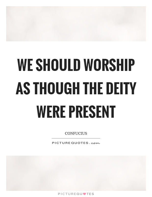 We should worship as though the deity were present Picture Quote #1