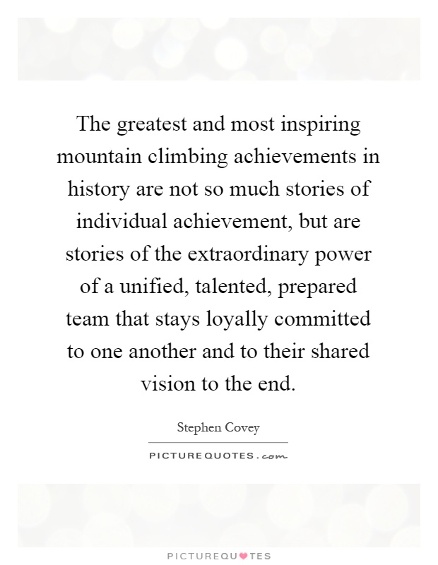 The greatest and most inspiring mountain climbing achievements in history are not so much stories of individual achievement, but are stories of the extraordinary power of a unified, talented, prepared team that stays loyally committed to one another and to their shared vision to the end Picture Quote #1