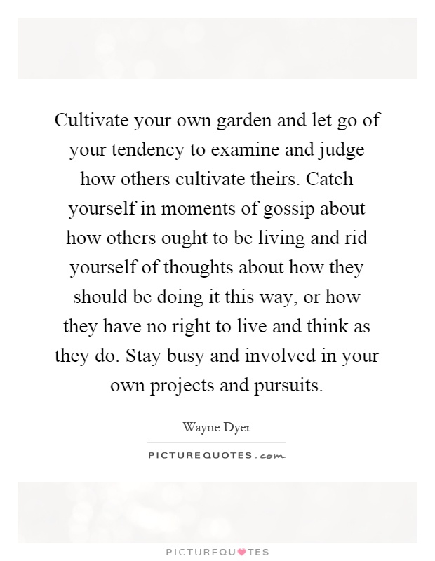 Cultivate your own garden and let go of your tendency to examine and judge how others cultivate theirs. Catch yourself in moments of gossip about how others ought to be living and rid yourself of thoughts about how they should be doing it this way, or how they have no right to live and think as they do. Stay busy and involved in your own projects and pursuits Picture Quote #1