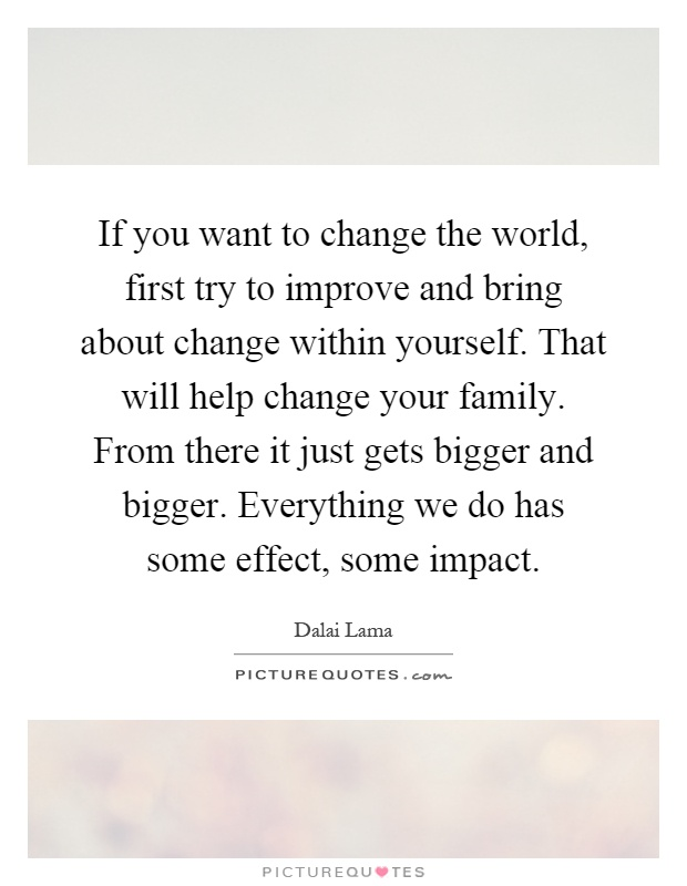 If you want to change the world, first try to improve and bring about change within yourself. That will help change your family. From there it just gets bigger and bigger. Everything we do has some effect, some impact Picture Quote #1