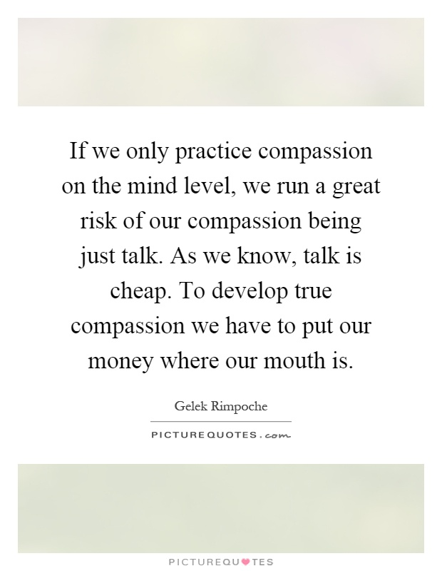 If we only practice compassion on the mind level, we run a great risk of our compassion being just talk. As we know, talk is cheap. To develop true compassion we have to put our money where our mouth is Picture Quote #1