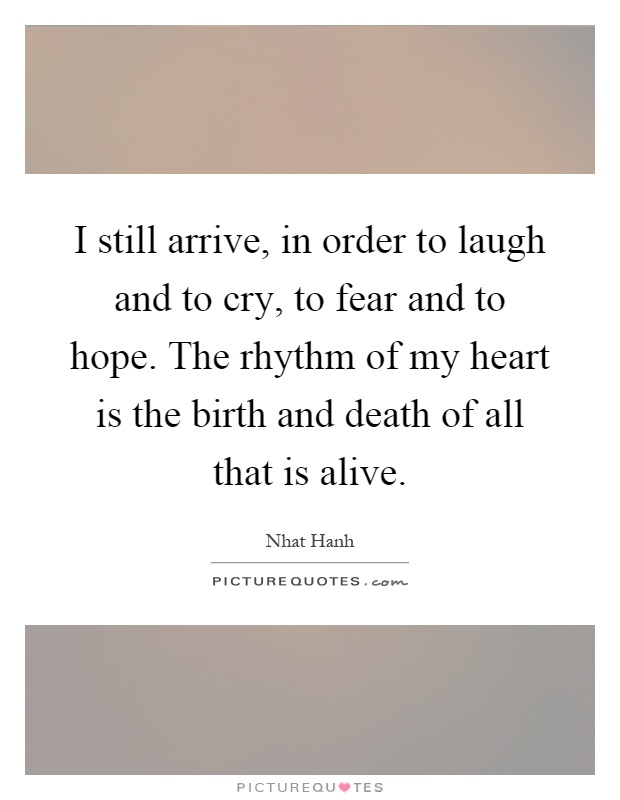 I still arrive, in order to laugh and to cry, to fear and to hope. The rhythm of my heart is the birth and death of all that is alive Picture Quote #1