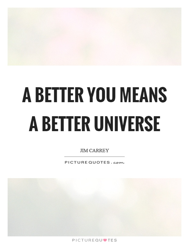 A better you means a better universe Picture Quote #1