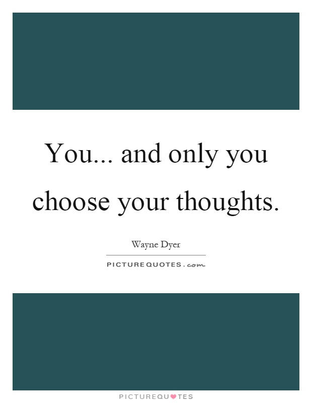 You... and only you choose your thoughts Picture Quote #1