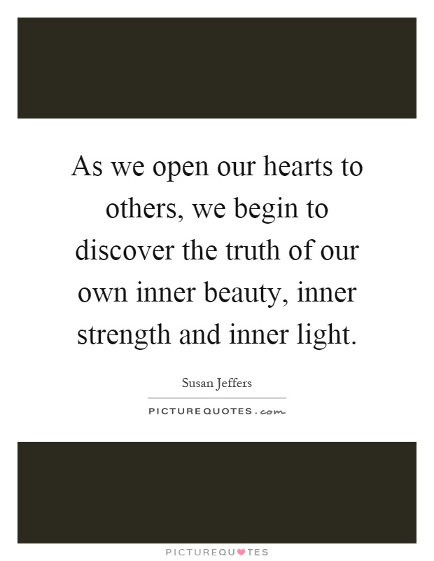As we open our hearts to others, we begin to discover the truth of our own inner beauty, inner strength and inner light Picture Quote #1