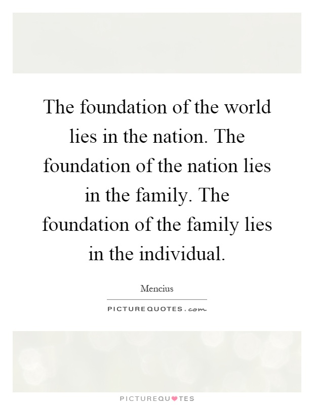 The foundation of the world lies in the nation. The foundation of the nation lies in the family. The foundation of the family lies in the individual Picture Quote #1
