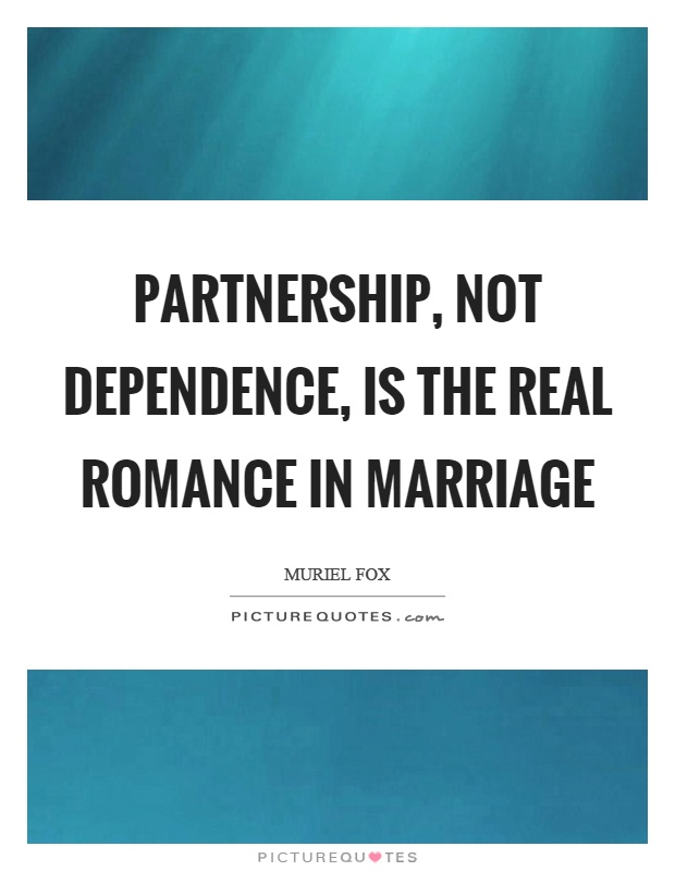 Partnership, not dependence, is the real romance in marriage Picture Quote #1