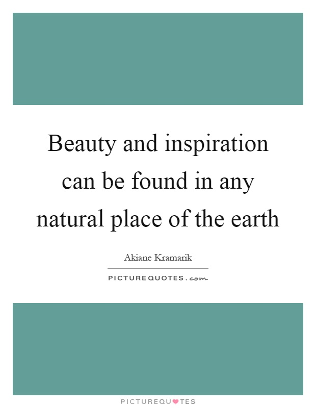 Beauty and inspiration can be found in any natural place of the earth Picture Quote #1