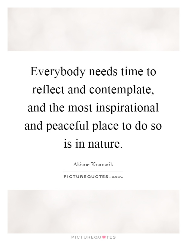 Everybody needs time to reflect and contemplate, and the most inspirational and peaceful place to do so is in nature Picture Quote #1