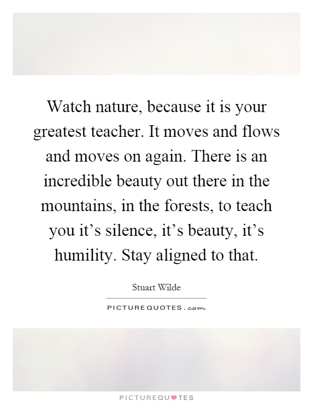 Watch nature, because it is your greatest teacher. It moves and flows and moves on again. There is an incredible beauty out there in the mountains, in the forests, to teach you it's silence, it's beauty, it's humility. Stay aligned to that Picture Quote #1