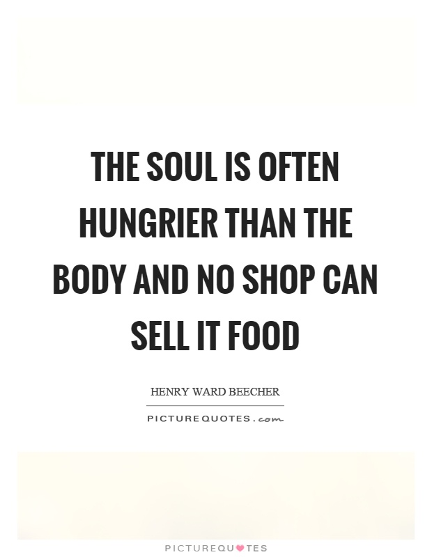 The Soul Is Often Hungrier Than The Body And No Shop Can Sell It