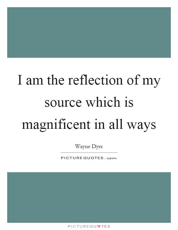 I am the reflection of my source which is magnificent in all ways Picture Quote #1