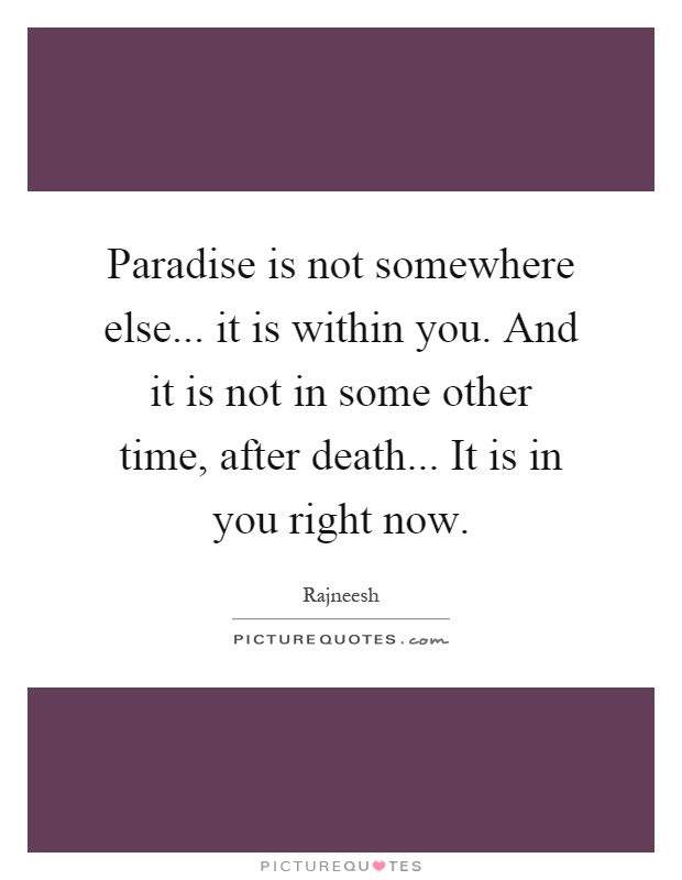 Paradise is not somewhere else... it is within you. And it is not in some other time, after death... It is in you right now Picture Quote #1