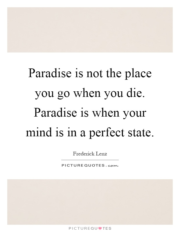 Paradise is not the place you go when you die. Paradise is when your mind is in a perfect state Picture Quote #1