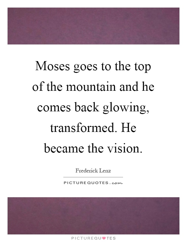 Moses goes to the top of the mountain and he comes back glowing, transformed. He became the vision Picture Quote #1