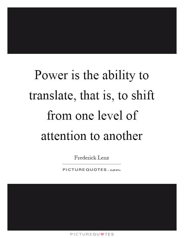Power is the ability to translate, that is, to shift from one level of attention to another Picture Quote #1