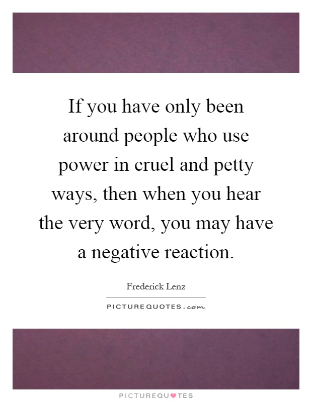 If you have only been around people who use power in cruel and petty ways, then when you hear the very word, you may have a negative reaction Picture Quote #1